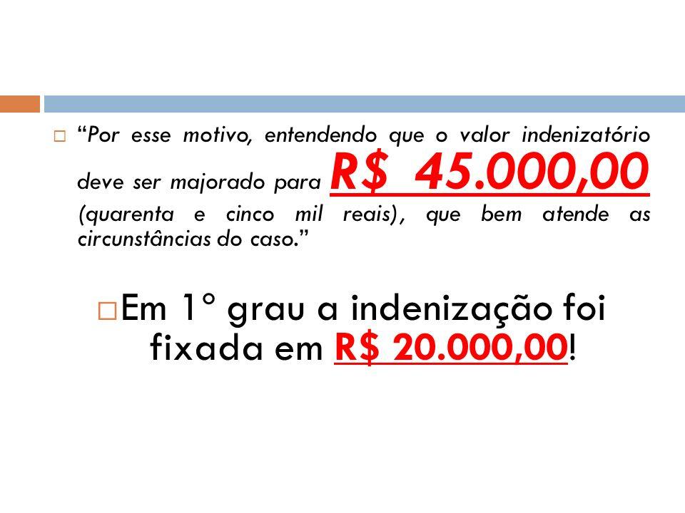 Por esse motivo, entendendo que o valor indenizatório deve ser majorado para R$ 45.000,00 (quarenta e cinco mil reais), que bem atende as circunstânci