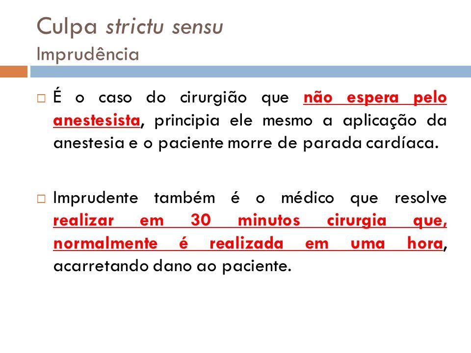 Culpa strictu sensu Imprudência É o caso do cirurgião que não espera pelo anestesista, principia ele mesmo a aplicação da anestesia e o paciente morre