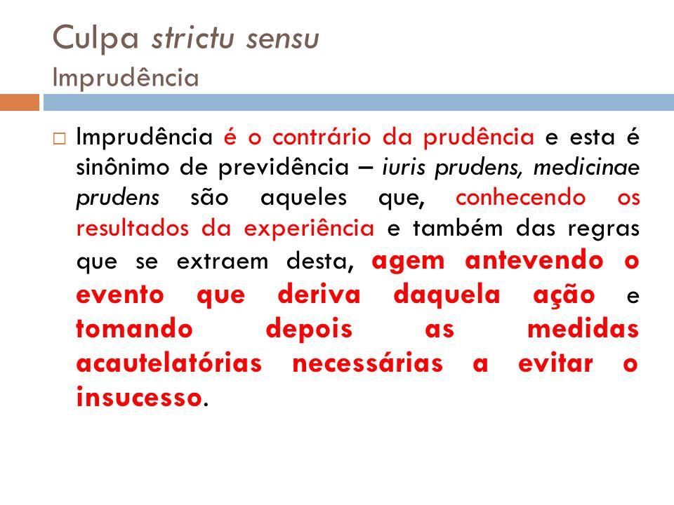 Culpa strictu sensu Imprudência Imprudência é o contrário da prudência e esta é sinônimo de previdência – iuris prudens, medicinae prudens são aqueles