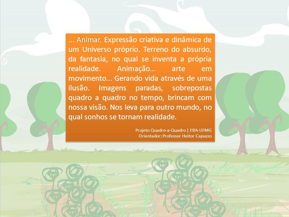 Animar.... Animar. Expressão criativa e dinâmica de um Universo próprio. Terreno do absurdo, da fantasia, no qual se inventa a própria realidade. Anim