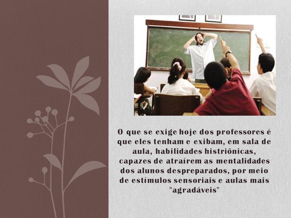 O que se exige hoje dos professores é que eles tenham e exibam, em sala de aula, habilidades histriônicas, capazes de atraírem as mentalidades dos alu