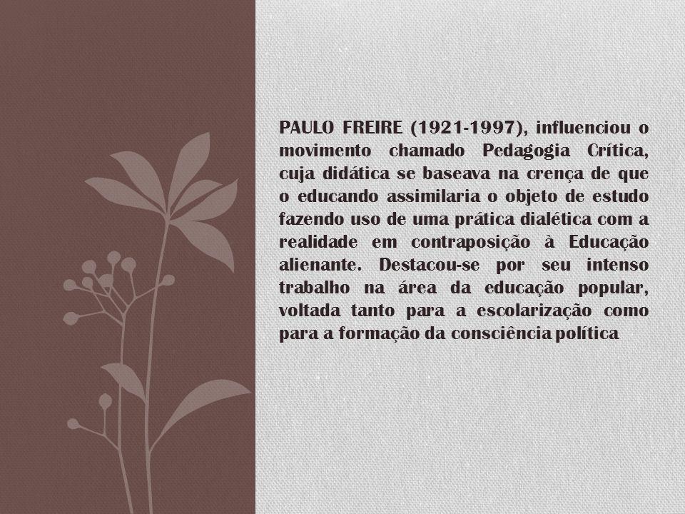 PAULO FREIRE (1921-1997), influenciou o movimento chamado Pedagogia Crítica, cuja didática se baseava na crença de que o educando assimilaria o objeto