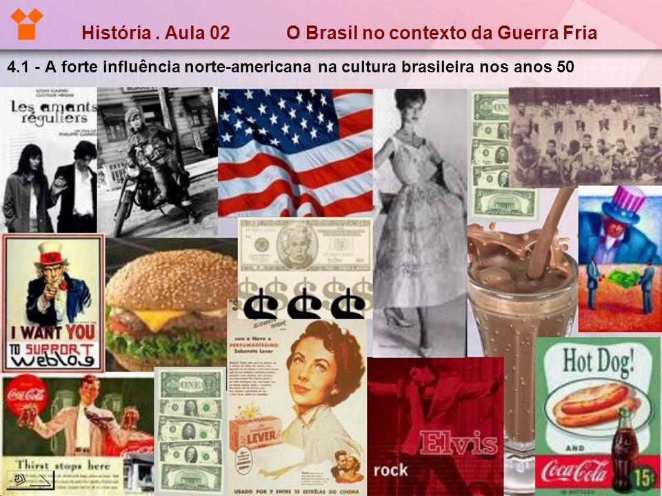 História. Aula 02 O Brasil no contexto da Guerra Fria 4.1 - A forte influência norte-americana na cultura brasileira nos anos 50