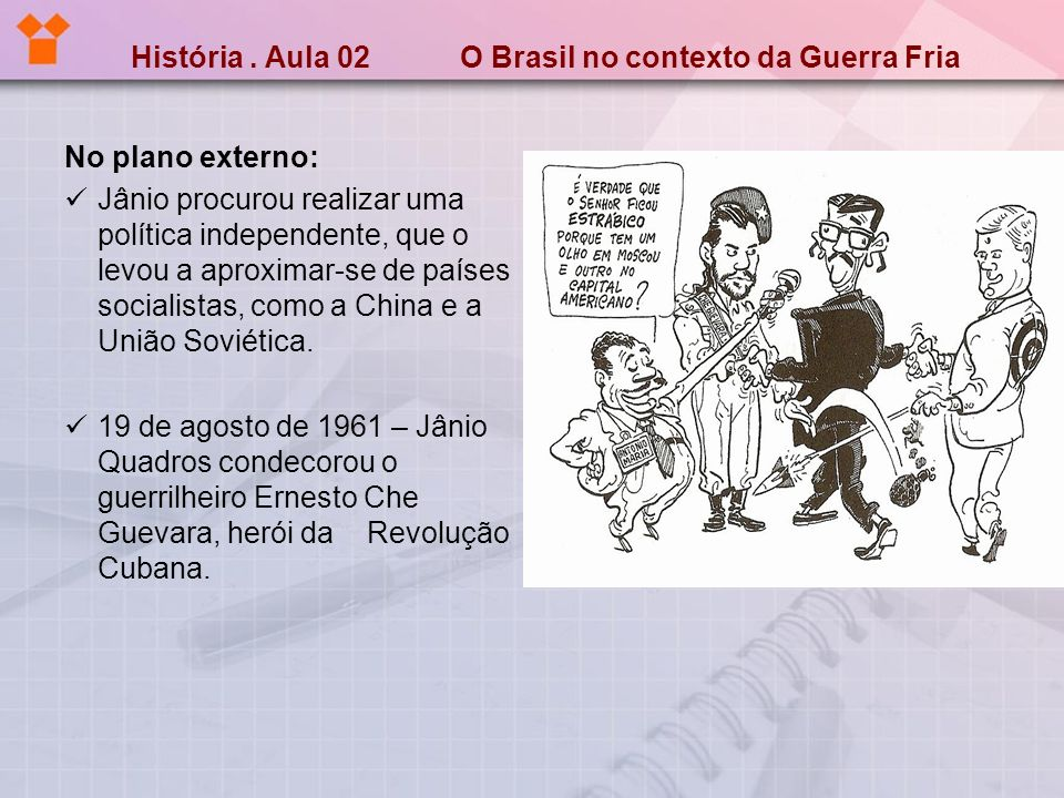História. Aula 02 O Brasil no contexto da Guerra Fria No plano externo: Jânio procurou realizar uma política independente, que o levou a aproximar-se