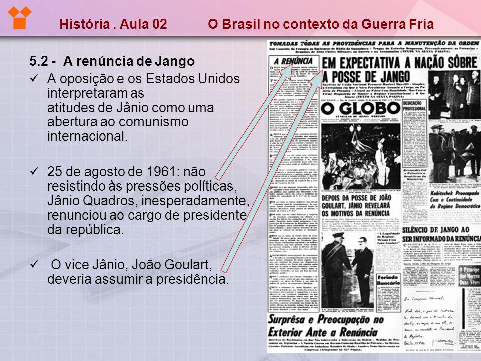 História. Aula 02 O Brasil no contexto da Guerra Fria 5.2 - A renúncia de Jango A oposição e os Estados Unidos interpretaram as atitudes de Jânio como