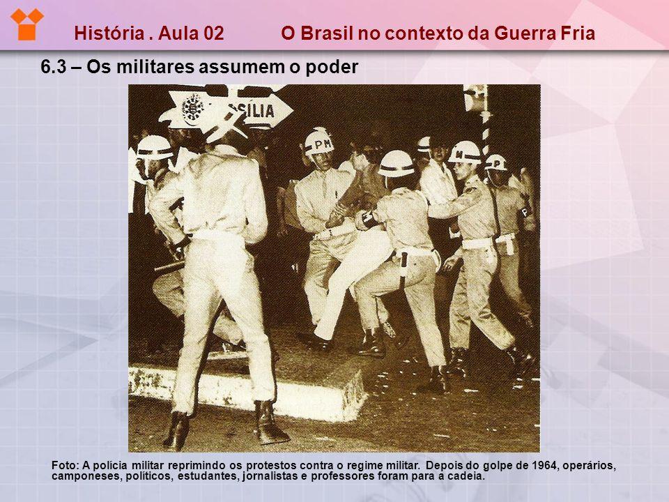 História. Aula 02 O Brasil no contexto da Guerra Fria 6.3 – Os militares assumem o poder Foto: A polícia militar reprimindo os protestos contra o regi