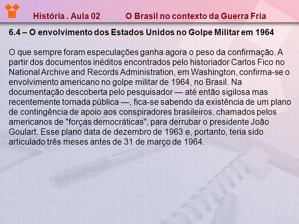História. Aula 02 O Brasil no contexto da Guerra Fria 6.4 – O envolvimento dos Estados Unidos no Golpe Militar em 1964 O que sempre foram especulações