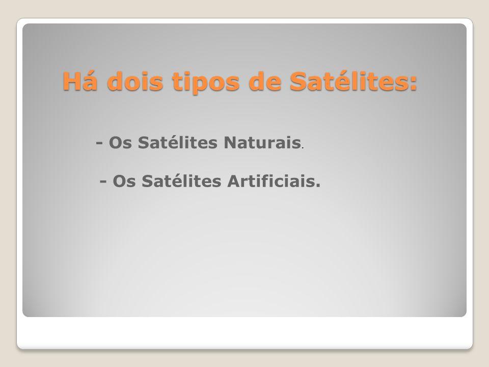 Há dois tipos de Satélites: - Os Satélites Naturais. - Os Satélites Artificiais.