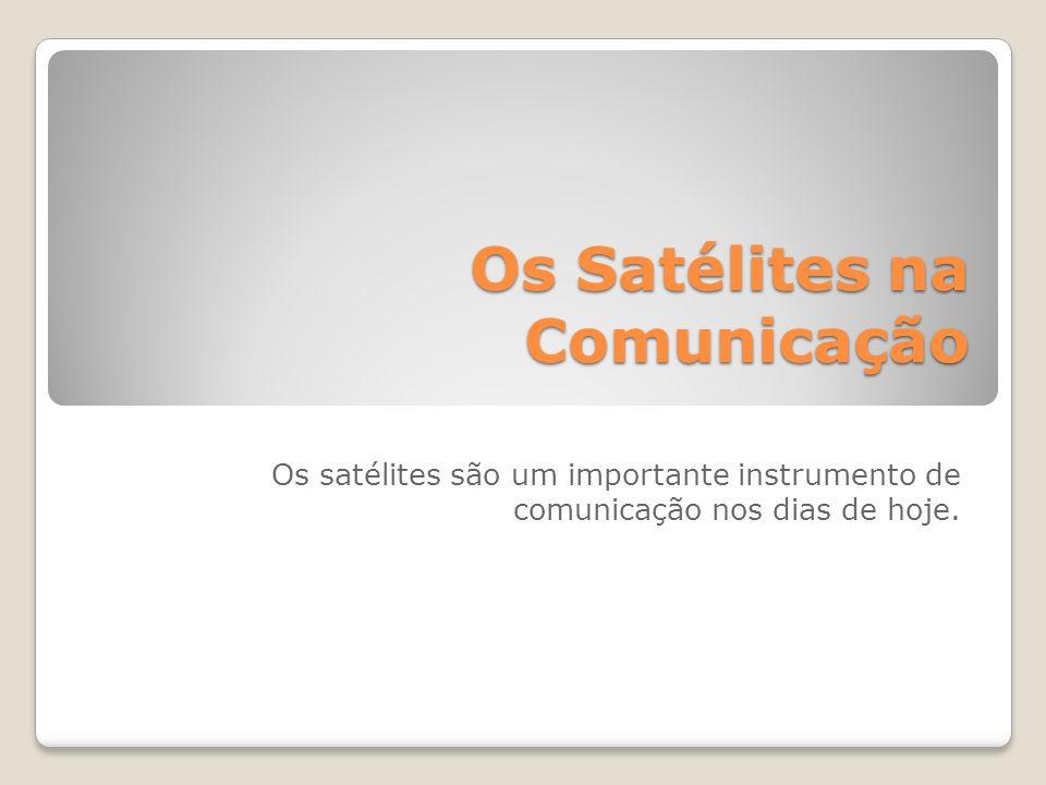 Os Satélites na Comunicação Os Satélites na Comunicação Os satélites são um importante instrumento de comunicação nos dias de hoje.