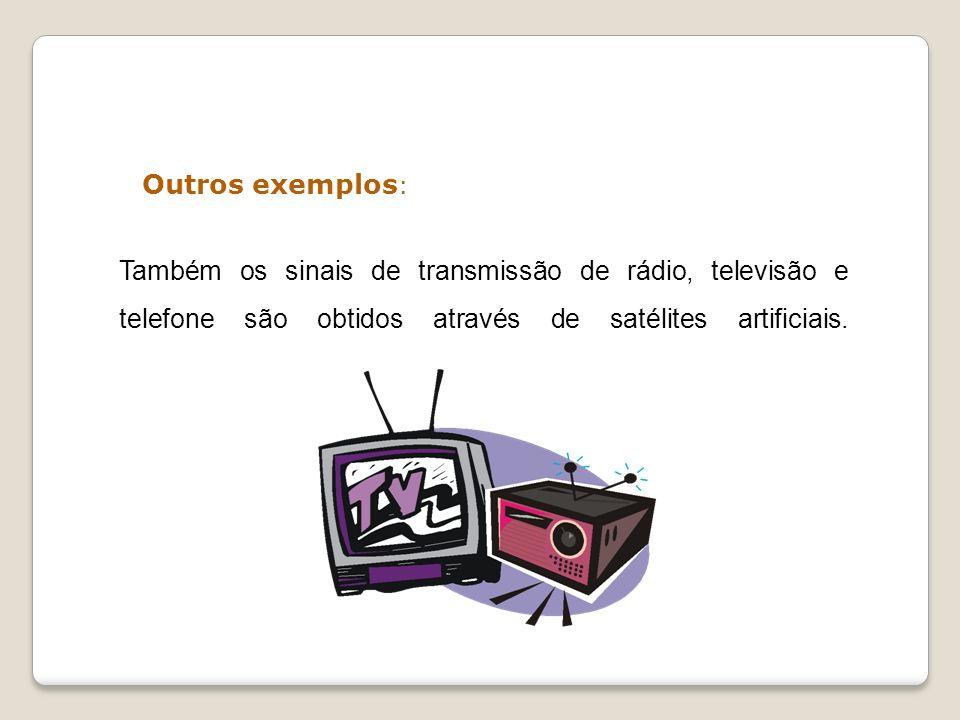 Outros exemplos : Também os sinais de transmissão de rádio, televisão e telefone são obtidos através de satélites artificiais.