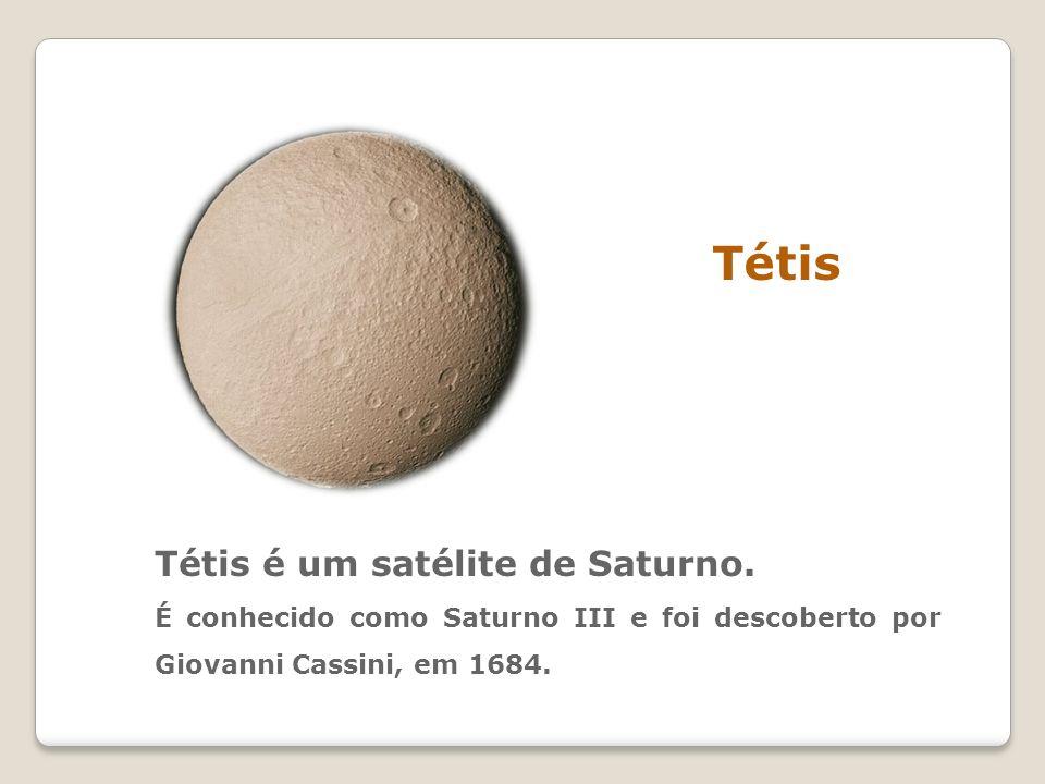 Tétis Tétis é um satélite de Saturno. É conhecido como Saturno III e foi descoberto por Giovanni Cassini, em 1684.