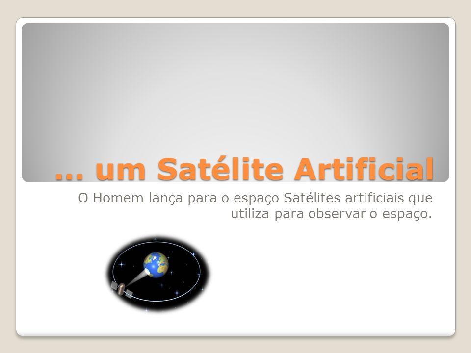 … um Satélite Artificial O Homem lança para o espaço Satélites artificiais que utiliza para observar o espaço.