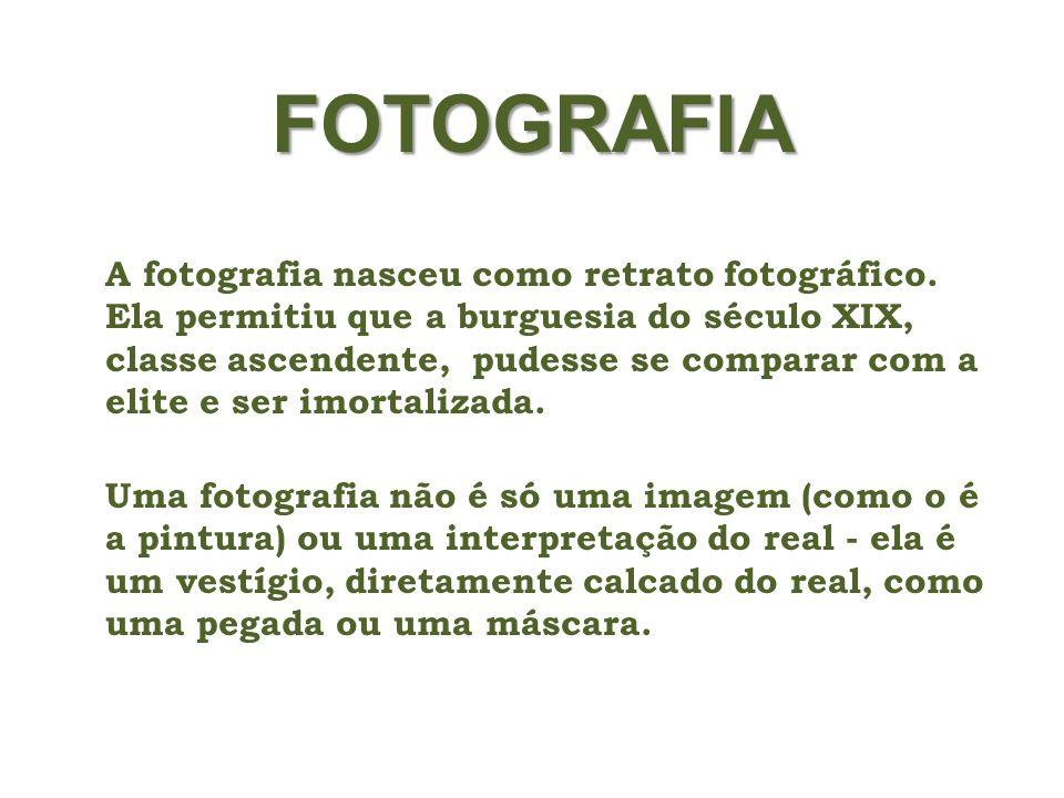 FOTOGRAFIA A fotografia nasceu como retrato fotográfico. Ela permitiu que a burguesia do século XIX, classe ascendente, pudesse se comparar com a elit