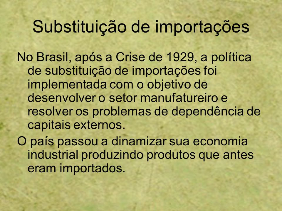 Substituição de importações No Brasil, após a Crise de 1929, a política de substituição de importações foi implementada com o objetivo de desenvolver