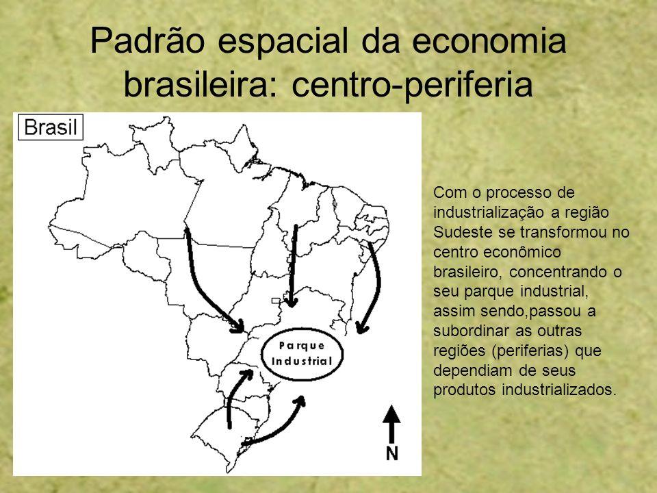 Padrão espacial da economia brasileira: centro-periferia Com o processo de industrialização a região Sudeste se transformou no centro econômico brasil