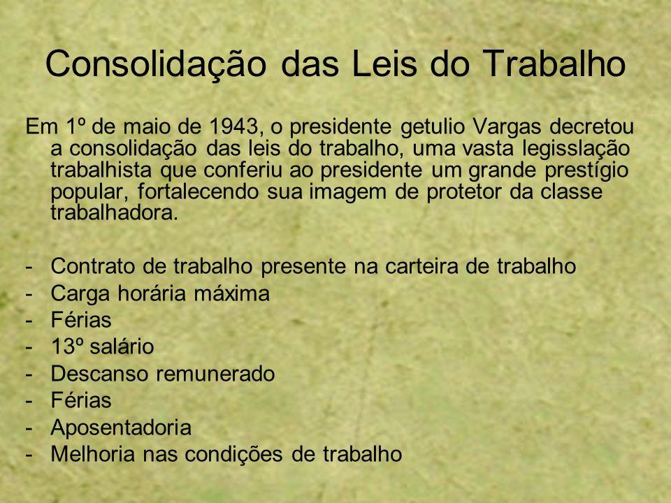 Consolidação das Leis do Trabalho Em 1º de maio de 1943, o presidente getulio Vargas decretou a consolidação das leis do trabalho, uma vasta legisslaç
