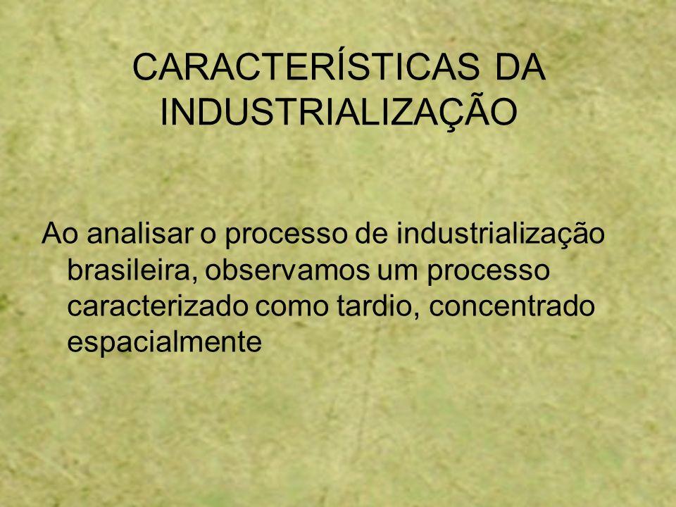 CARACTERÍSTICAS DA INDUSTRIALIZAÇÃO Ao analisar o processo de industrialização brasileira, observamos um processo caracterizado como tardio, concentra