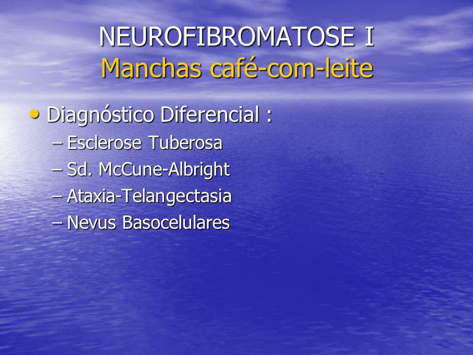 NEUROFIBROMATOSE I Manchas café-com-leite Diagnóstico Diferencial : Diagnóstico Diferencial : –Esclerose Tuberosa –Sd. McCune-Albright –Ataxia-Telange