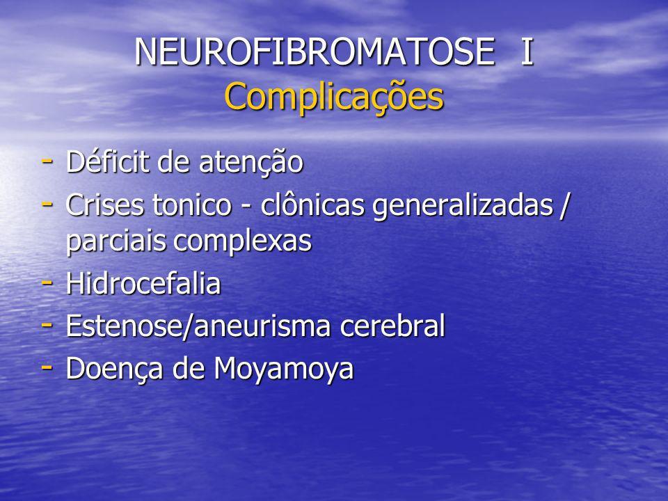 NEUROFIBROMATOSE I Complicações - Déficit de atenção - Crises tonico - clônicas generalizadas / parciais complexas - Hidrocefalia - Estenose/aneurisma cerebral - Doença de Moyamoya