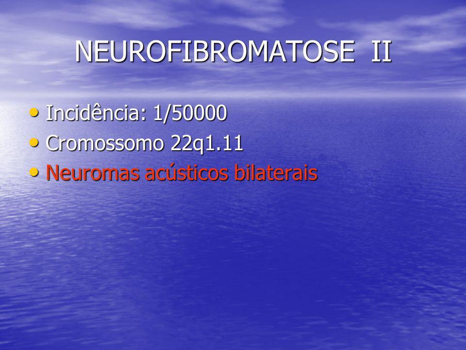 NEUROFIBROMATOSE II Incidência: 1/50000 Incidência: 1/50000 Cromossomo 22q1.11 Cromossomo 22q1.11 Neuromas acústicos bilaterais Neuromas acústicos bil