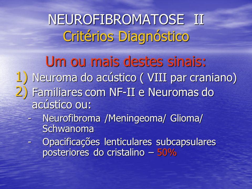 NEUROFIBROMATOSE II Critérios Diagnóstico Um ou mais destes sinais: 1) Neuroma do acústico ( VIII par craniano) 2) Familiares com NF-II e Neuromas do acústico ou: -Neurofibroma /Meningeoma/ Glioma/ Schwanoma -Opacificações lenticulares subcapsulares posteriores do cristalino – 50%