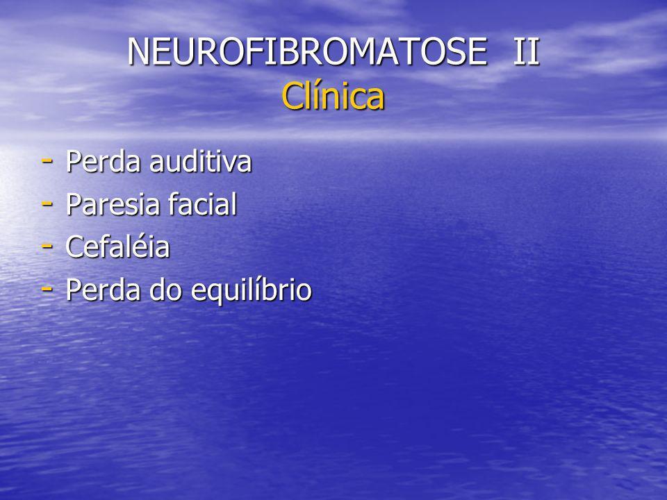 NEUROFIBROMATOSE II Clínica - Perda auditiva - Paresia facial - Cefaléia - Perda do equilíbrio