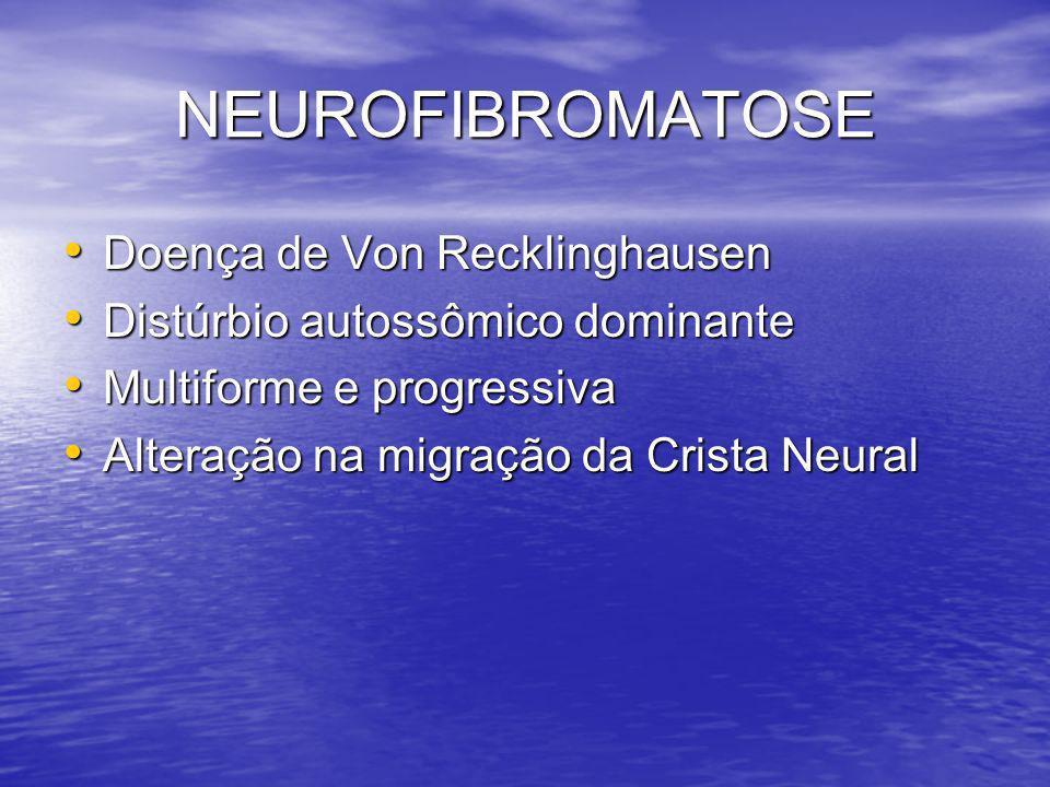 NEUROFIBROMATOSE Doença de Von Recklinghausen Doença de Von Recklinghausen Distúrbio autossômico dominante Distúrbio autossômico dominante Multiforme e progressiva Multiforme e progressiva Alteração na migração da Crista Neural Alteração na migração da Crista Neural