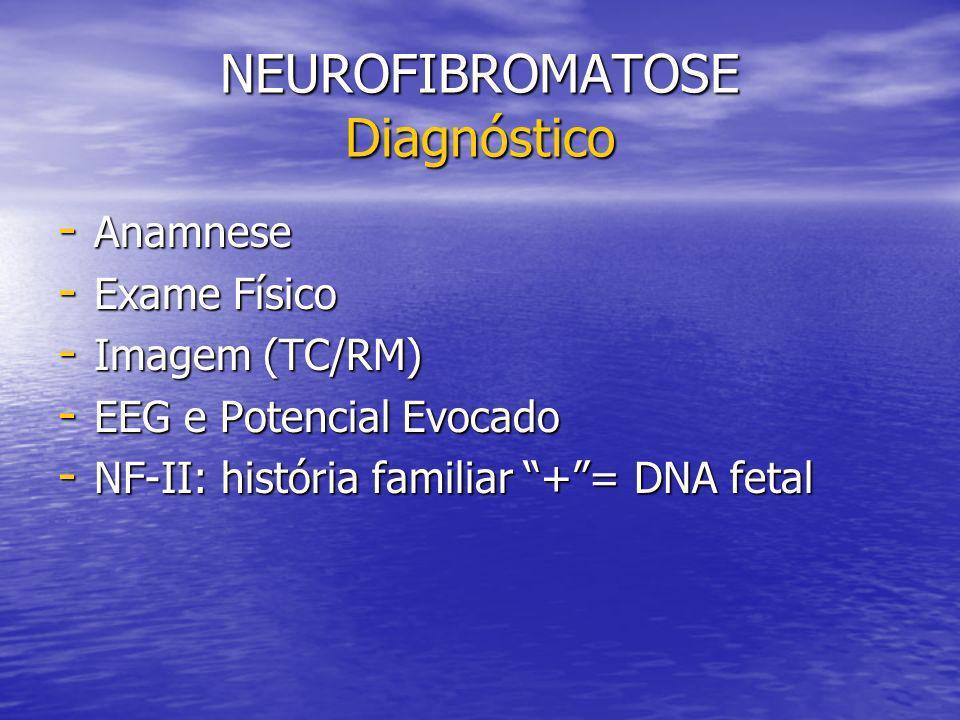 NEUROFIBROMATOSE Diagnóstico - Anamnese - Exame Físico - Imagem (TC/RM) - EEG e Potencial Evocado - NF-II: história familiar += DNA fetal