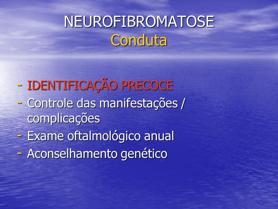 NEUROFIBROMATOSE Conduta - IDENTIFICAÇÃO PRECOCE - Controle das manifestações / complicações - Exame oftalmológico anual - Aconselhamento genético