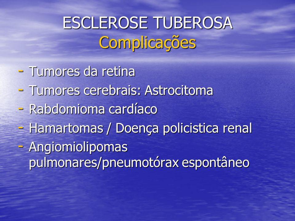ESCLEROSE TUBEROSA Complicações - Tumores da retina - Tumores cerebrais: Astrocitoma - Rabdomioma cardíaco - Hamartomas / Doença policistica renal - Angiomiolipomas pulmonares/pneumotórax espontâneo