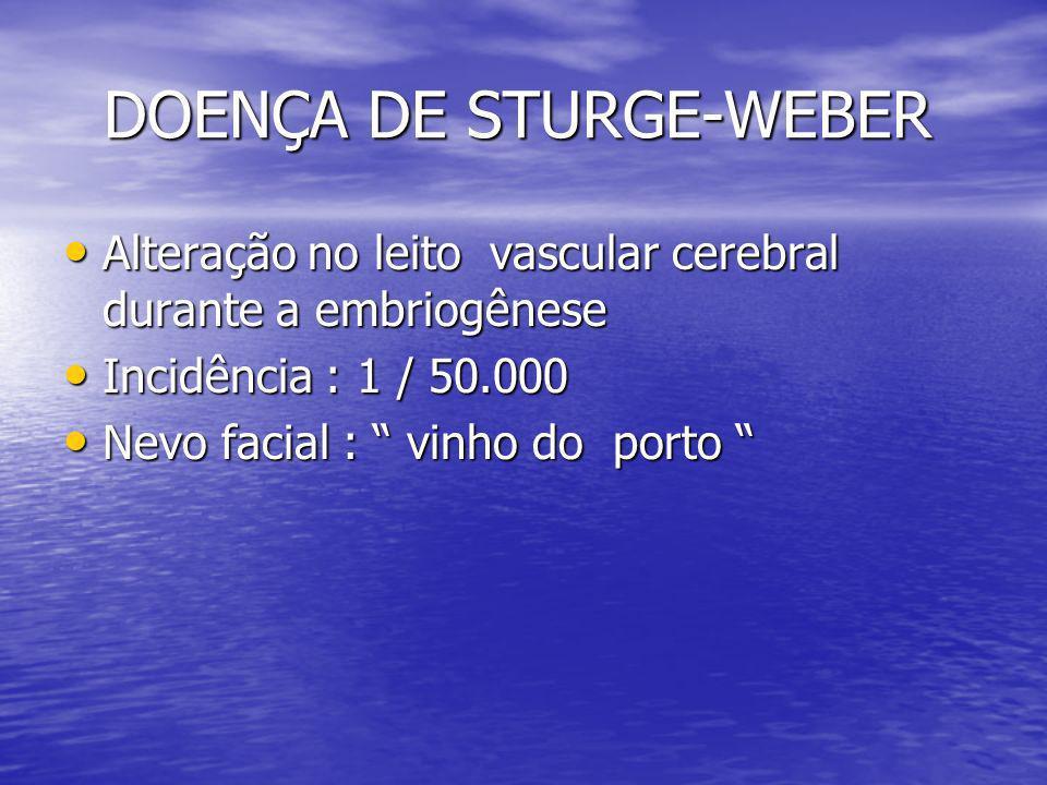 DOENÇA DE STURGE-WEBER DOENÇA DE STURGE-WEBER Alteração no leito vascular cerebral durante a embriogênese Alteração no leito vascular cerebral durante a embriogênese Incidência : 1 / 50.000 Incidência : 1 / 50.000 Nevo facial : vinho do porto Nevo facial : vinho do porto