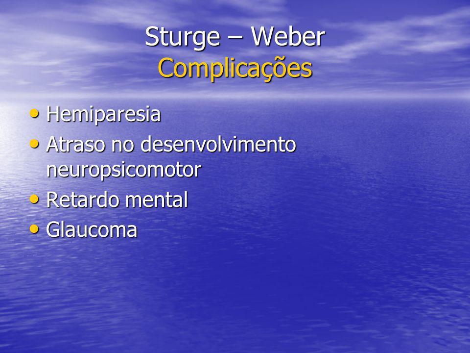 Sturge – Weber Complicações Hemiparesia Hemiparesia Atraso no desenvolvimento neuropsicomotor Atraso no desenvolvimento neuropsicomotor Retardo mental Retardo mental Glaucoma Glaucoma