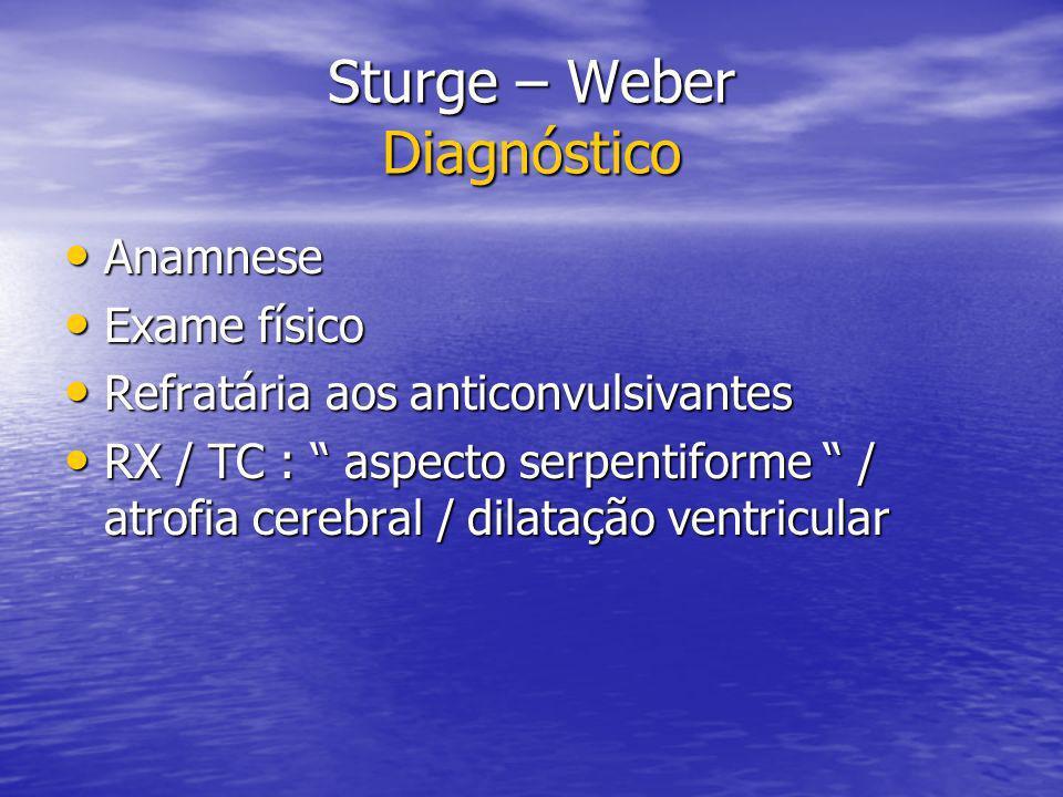 Sturge – Weber Diagnóstico Anamnese Anamnese Exame físico Exame físico Refratária aos anticonvulsivantes Refratária aos anticonvulsivantes RX / TC : a