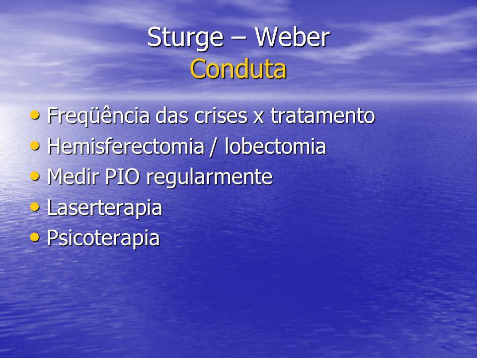 Sturge – Weber Conduta Freqüência das crises x tratamento Freqüência das crises x tratamento Hemisferectomia / lobectomia Hemisferectomia / lobectomia Medir PIO regularmente Medir PIO regularmente Laserterapia Laserterapia Psicoterapia Psicoterapia