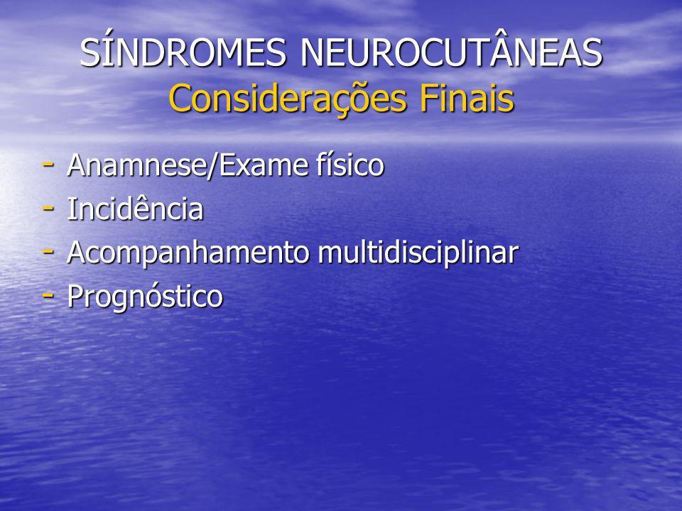 SÍNDROMES NEUROCUTÂNEAS Considerações Finais - Anamnese/Exame físico - Incidência - Acompanhamento multidisciplinar - Prognóstico