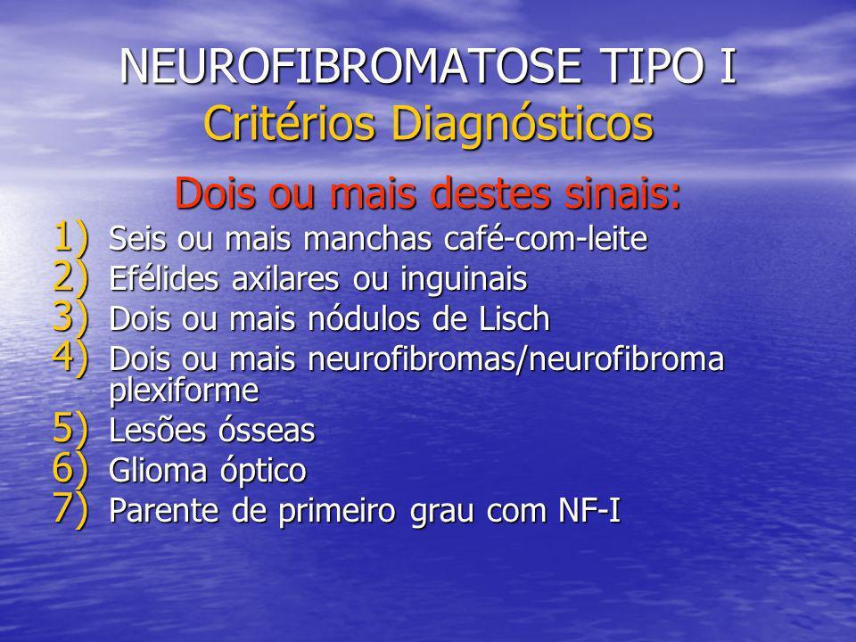 NEUROFIBROMATOSE TIPO I Critérios Diagnósticos Dois ou mais destes sinais: 1) Seis ou mais manchas café-com-leite 2) Efélides axilares ou inguinais 3) Dois ou mais nódulos de Lisch 4) Dois ou mais neurofibromas/neurofibroma plexiforme 5) Lesões ósseas 6) Glioma óptico 7) Parente de primeiro grau com NF-I