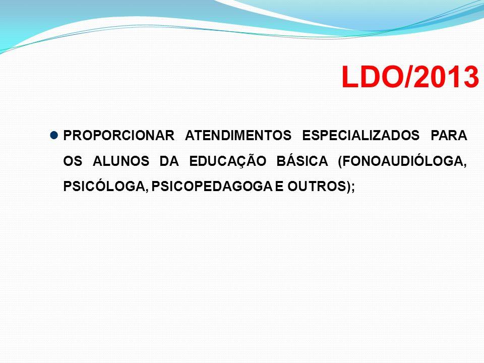 LDO/2013 PROPORCIONAR ATENDIMENTOS ESPECIALIZADOS PARA OS ALUNOS DA EDUCAÇÃO BÁSICA (FONOAUDIÓLOGA, PSICÓLOGA, PSICOPEDAGOGA E OUTROS);