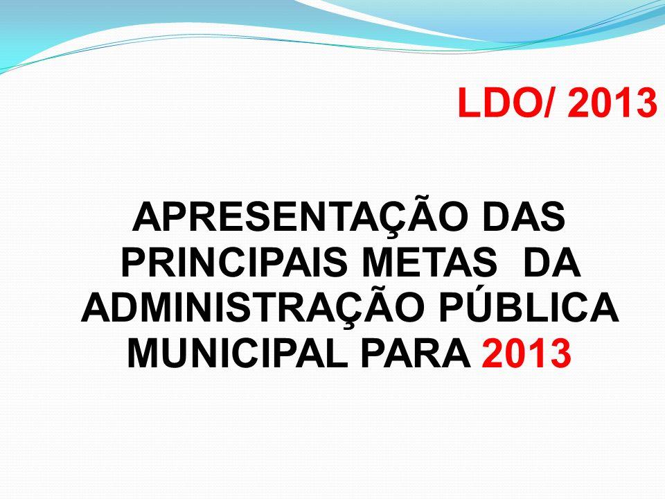 LDO/ 2013 APRESENTAÇÃO DAS PRINCIPAIS METAS DA ADMINISTRAÇÃO PÚBLICA MUNICIPAL PARA 2013