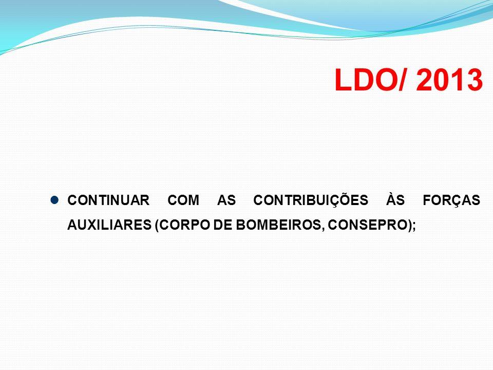 LDO/ 2013 CONTINUAR COM AS CONTRIBUIÇÕES ÀS FORÇAS AUXILIARES (CORPO DE BOMBEIROS, CONSEPRO);