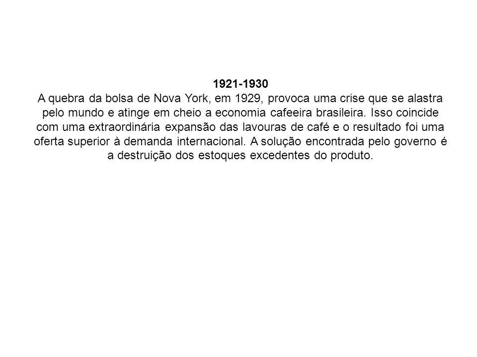 1921-1930 A quebra da bolsa de Nova York, em 1929, provoca uma crise que se alastra pelo mundo e atinge em cheio a economia cafeeira brasileira. Isso
