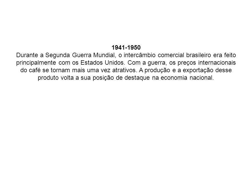 1941-1950 Durante a Segunda Guerra Mundial, o intercâmbio comercial brasileiro era feito principalmente com os Estados Unidos. Com a guerra, os preços