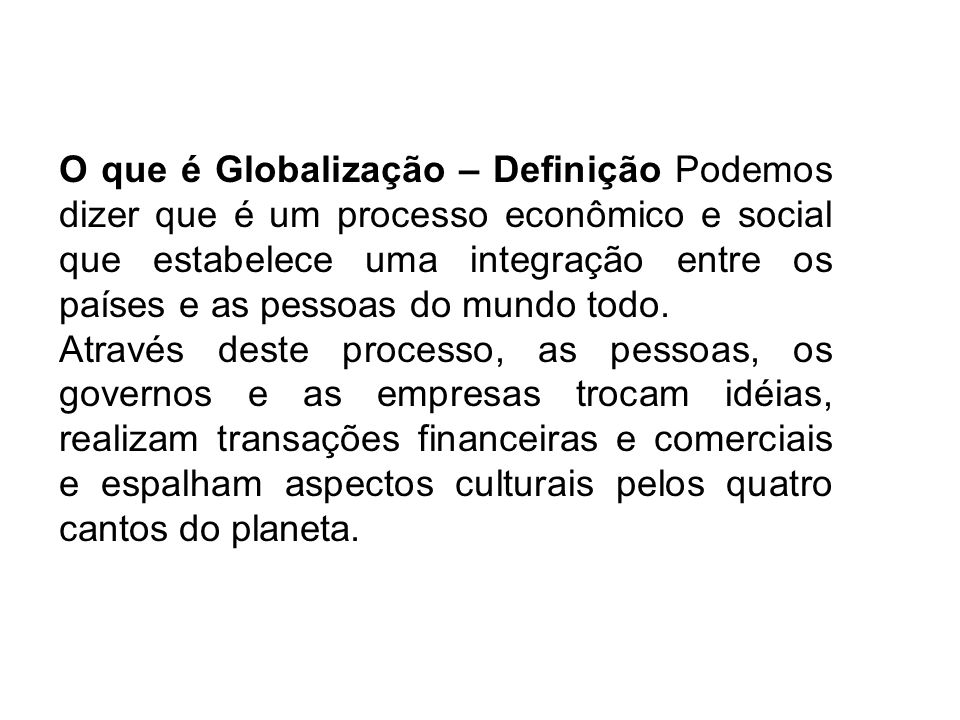 O que é Globalização – Definição Podemos dizer que é um processo econômico e social que estabelece uma integração entre os países e as pessoas do mund