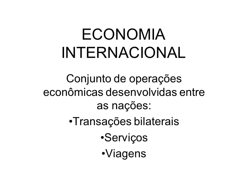 ECONOMIA INTERNACIONAL Conjunto de operações econômicas desenvolvidas entre as nações: Transações bilaterais Serviços Viagens
