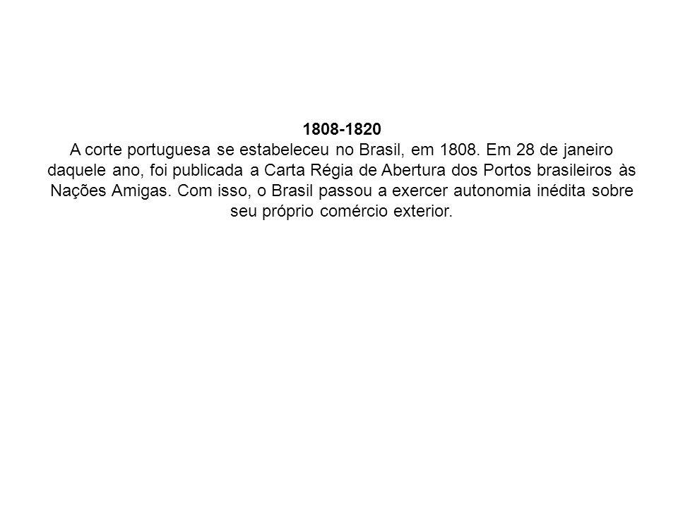 1808-1820 A corte portuguesa se estabeleceu no Brasil, em 1808. Em 28 de janeiro daquele ano, foi publicada a Carta Régia de Abertura dos Portos brasi