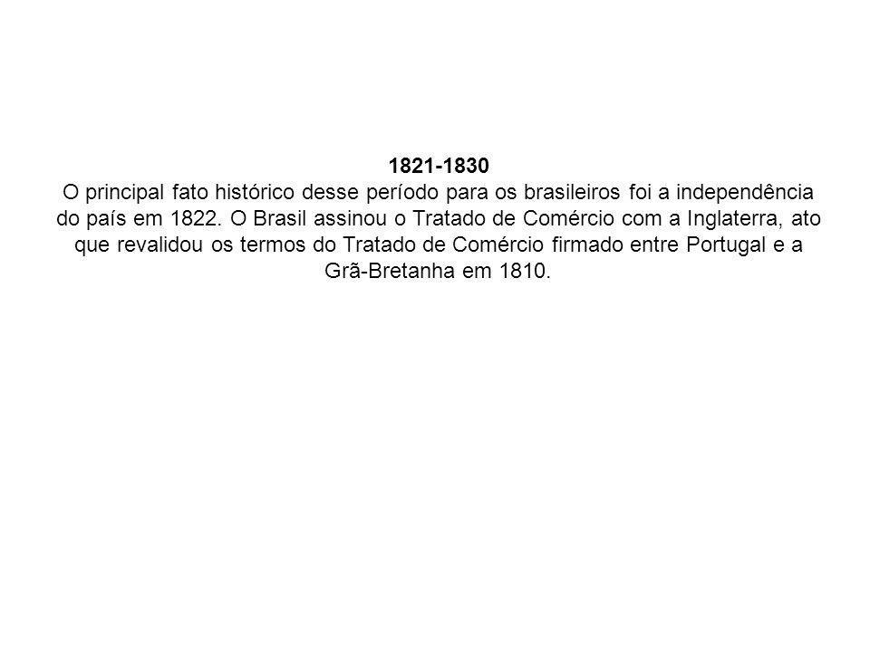 1821-1830 O principal fato histórico desse período para os brasileiros foi a independência do país em 1822. O Brasil assinou o Tratado de Comércio com