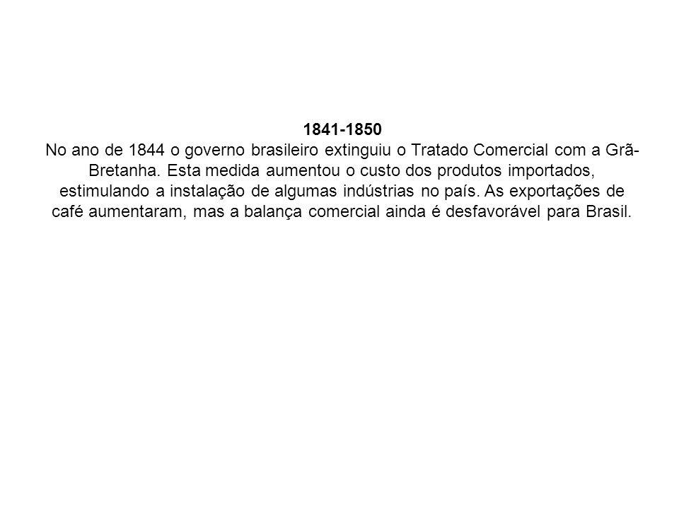 1841-1850 No ano de 1844 o governo brasileiro extinguiu o Tratado Comercial com a Grã- Bretanha. Esta medida aumentou o custo dos produtos importados,