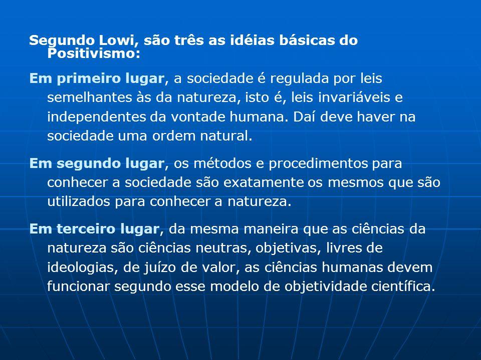 Segundo Lowi, são três as idéias básicas do Positivismo: Em primeiro lugar, a sociedade é regulada por leis semelhantes às da natureza, isto é, leis invariáveis e independentes da vontade humana.