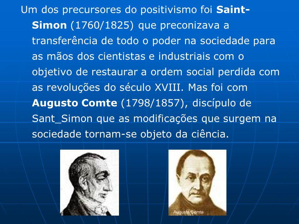 Um dos precursores do positivismo foi Saint- Simon (1760/1825) que preconizava a transferência de todo o poder na sociedade para as mãos dos cientistas e industriais com o objetivo de restaurar a ordem social perdida com as revoluções do século XVIII.