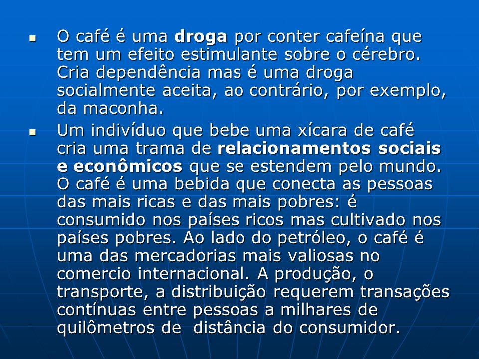 O café é uma droga por conter cafeína que tem um efeito estimulante sobre o cérebro.