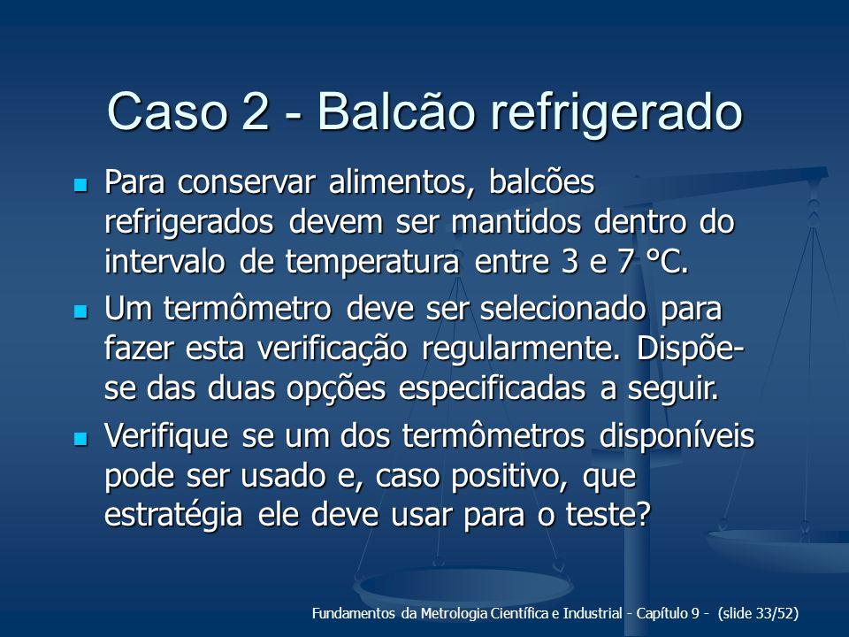 Fundamentos da Metrologia Científica e Industrial - Capítulo 9 - (slide 33/52) Caso 2 - Balcão refrigerado Para conservar alimentos, balcões refrigera